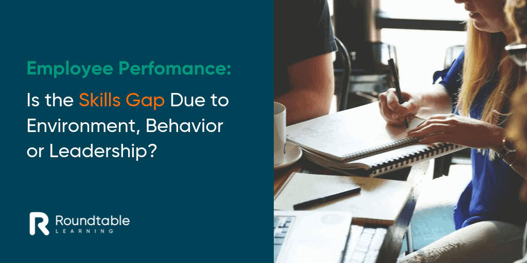 Employee Performance: Is the Skills Gap Due to Environment, Behavior or Leadership?