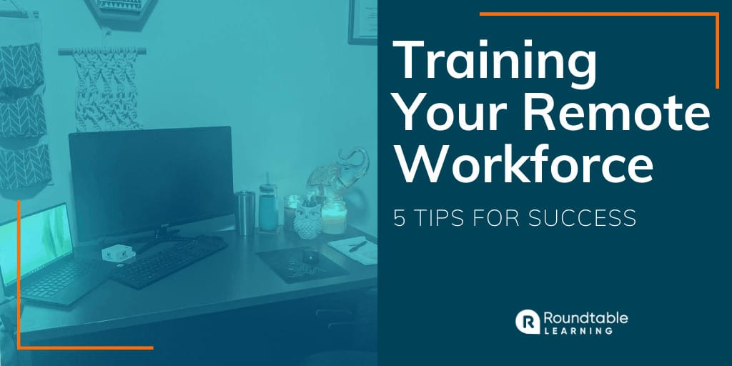 Training Your Remote Workforce: 5 Tips for Success