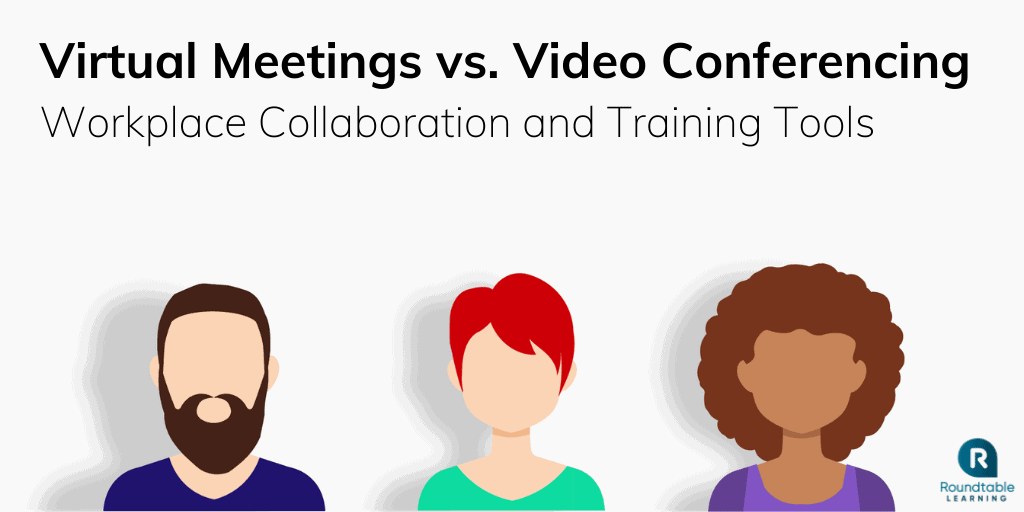 Virtual Meetings vs. Video Conferencing: Workplace Collaboration and Training Tools