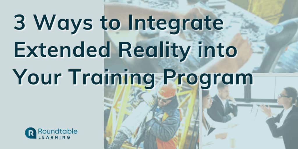 3 Ways to Integrate Extended Reality into Your Training Program