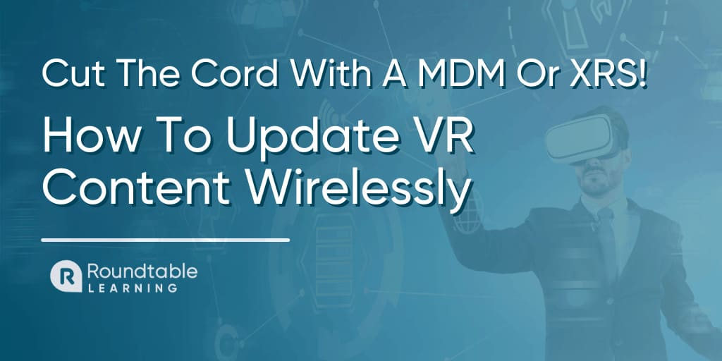 How To Update VR Training Content Wirelessly With A MDM Or XRS