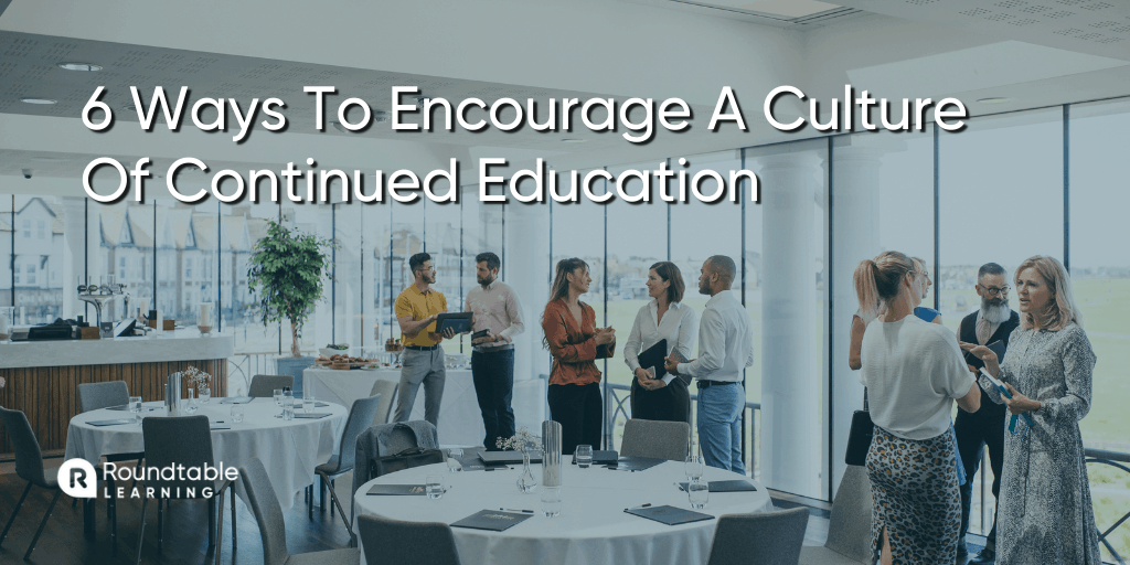 6 Ways To Encourage A Culture Of Continued Education At Your Organization