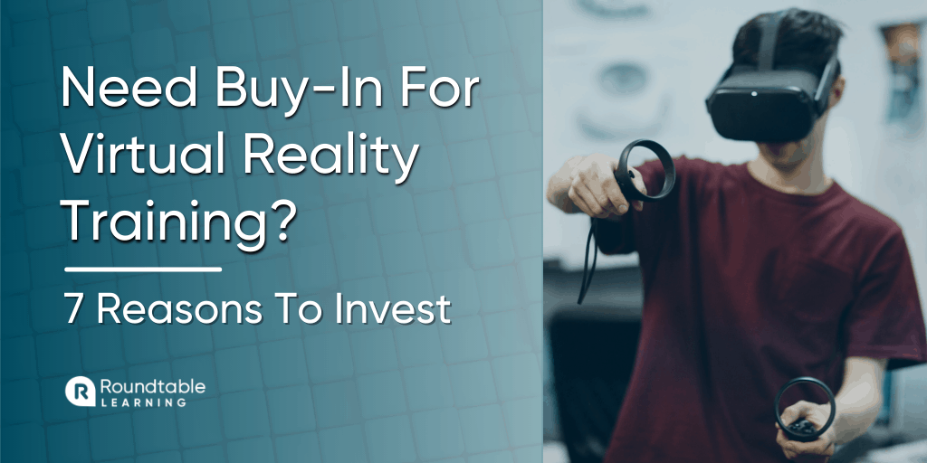 Need To Get Buy-In For Virtual Reality Training? 7 Top Reasons To Invest